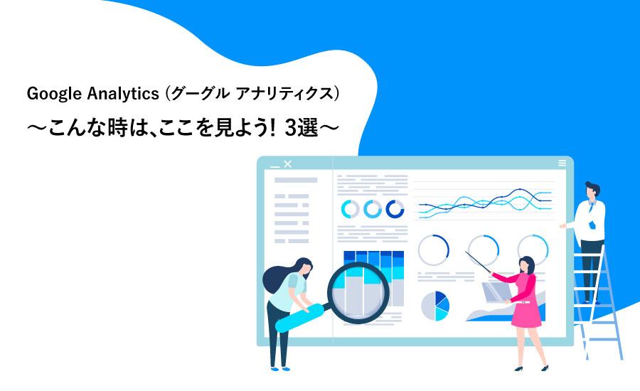 Google Analytics(グーグル アナリティクス) ~こんな時はここを見よう!3選~