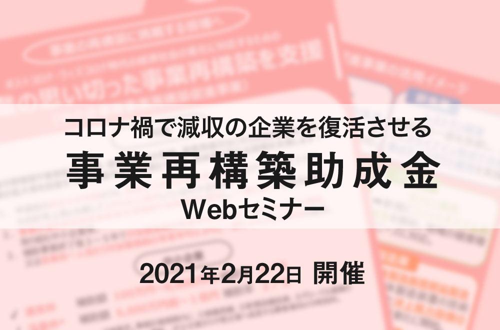 【Webセミナー】2月22日開催!コロナ禍で減収の企業を復活させる事業再構築助成金セミナー